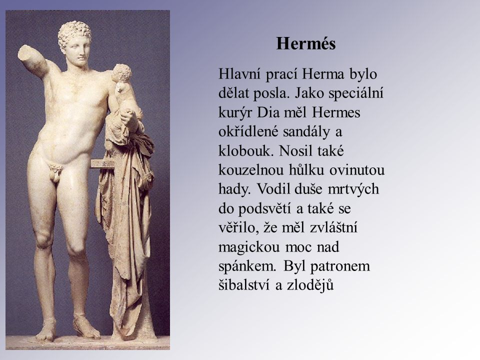 Hermés Hlavní prací Herma bylo dělat posla. Jako speciální kurýr Dia měl Hermes okřídlené sandály a klobouk. Nosil také kouzelnou hůlku ovinutou hady.