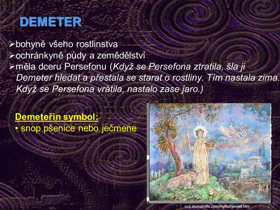 DEMETER  bohyně všeho rostlinstva  ochránkyně půdy a zemědělství  měla dceru Persefonu (Když se Persefona ztratila, šla ji Demeter hledat a přestala se starat o rostliny.