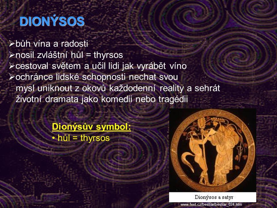 DIONÝSOS  bůh vína a radosti  nosil zvláštní hůl = thyrsos  cestoval světem a učil lidi jak vyrábět víno  ochránce lidské schopnosti nechat svou mysl uniknout z okovů každodenní reality a sehrát životní dramata jako komedii nebo tragédii Dionýsův symbol: hůl = thyrsos www.fext.cz/bestiar/bestiar_024.htm