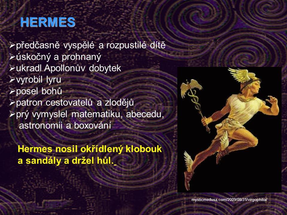 HERMES  předčasně vyspělé a rozpustilé dítě  úskočný a prohnaný  ukradl Apollonův dobytek  vyrobil lyru  posel bohů  patron cestovatelů a zlodějů  prý vymyslel matematiku, abecedu, astronomii a boxování Hermes nosil okřídlený klobouk a sandály a držel hůl.