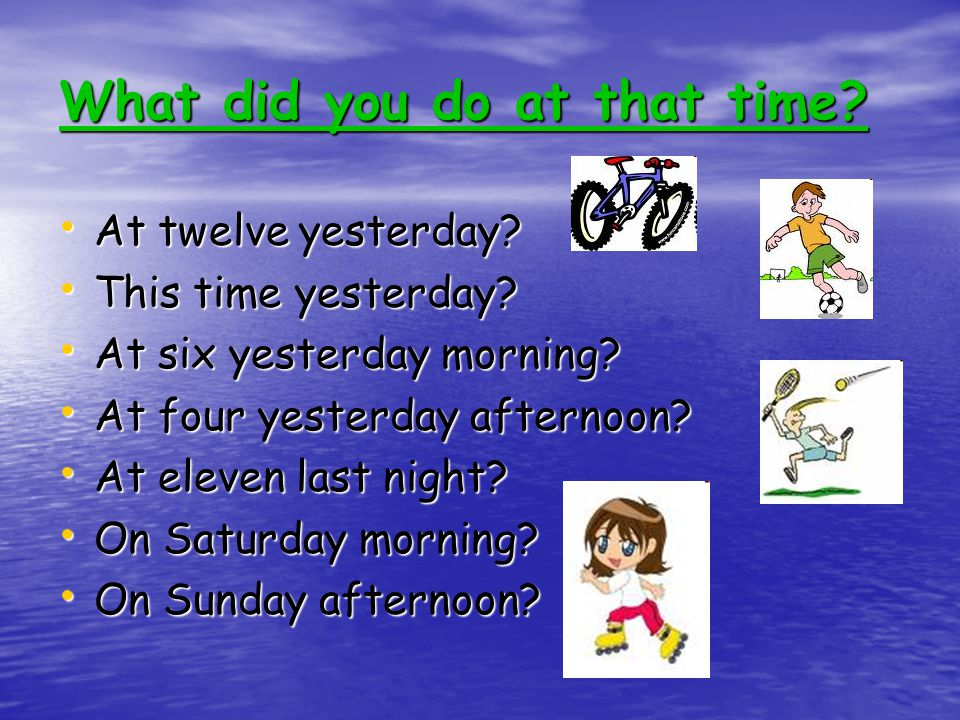 What did you do at that time. At twelve yesterday.