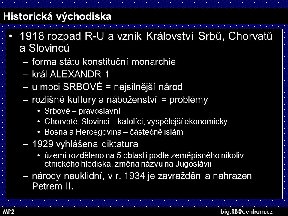 MP2 big.RB@centrum.cz Historická východiska 1918 rozpad R-U a vznik Království Srbů, Chorvatů a Slovinců –forma státu konstituční monarchie –král ALEX