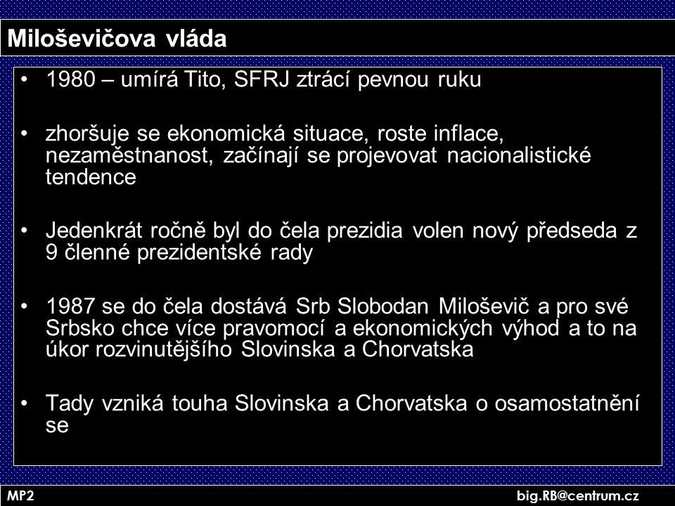 MP2 big.RB@centrum.cz Miloševičova vláda 1980 – umírá Tito, SFRJ ztrácí pevnou ruku zhoršuje se ekonomická situace, roste inflace, nezaměstnanost, zač