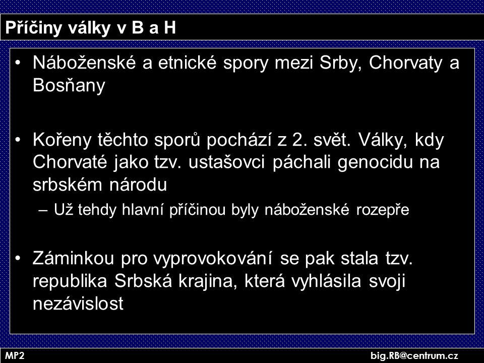 MP2 big.RB@centrum.cz Příčiny války v B a H Náboženské a etnické spory mezi Srby, Chorvaty a Bosňany Kořeny těchto sporů pochází z 2. svět. Války, kdy