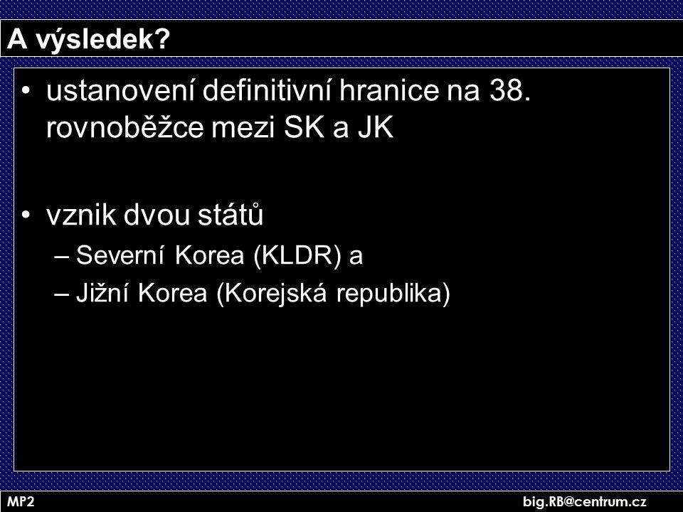 MP2 big.RB@centrum.cz A výsledek? ustanovení definitivní hranice na 38. rovnoběžce mezi SK a JK vznik dvou států –Severní Korea (KLDR) a –Jižní Korea