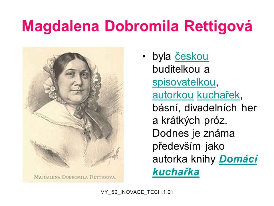 VY_52_INOVACE_TECH.1.01 Magdalena Dobromila Rettigová byla českou buditelkou a spisovatelkou, autorkou kuchařek, básní, divadelních her a krátkých pró