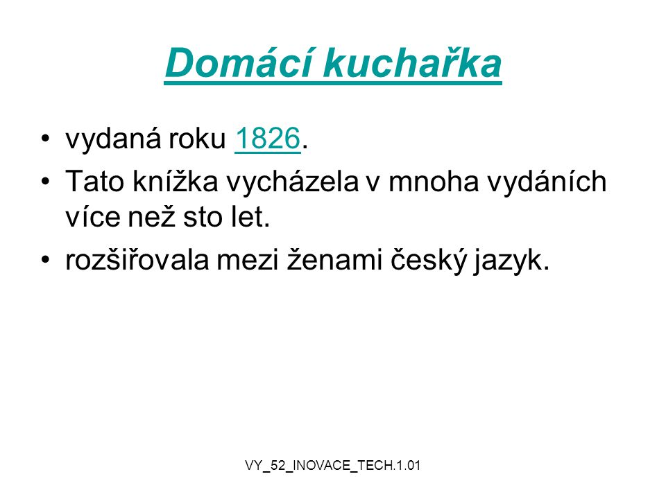 VY_52_INOVACE_TECH.1.01 Domácí kuchařka vydaná roku 1826.1826 Tato knížka vycházela v mnoha vydáních více než sto let. rozšiřovala mezi ženami český j