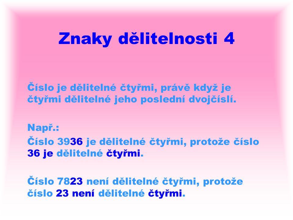 Znaky dělitelnosti 4 Číslo je dělitelné čtyřmi, právě když je čtyřmi dělitelné jeho poslední dvojčíslí. Např.: Číslo 3936 je dělitelné čtyřmi, protože