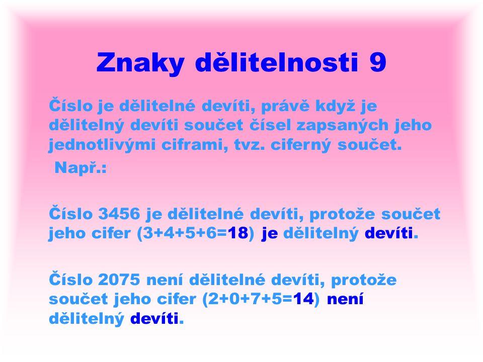 Znaky dělitelnosti 9 Číslo je dělitelné devíti, právě když je dělitelný devíti součet čísel zapsaných jeho jednotlivými ciframi, tvz. ciferný součet.