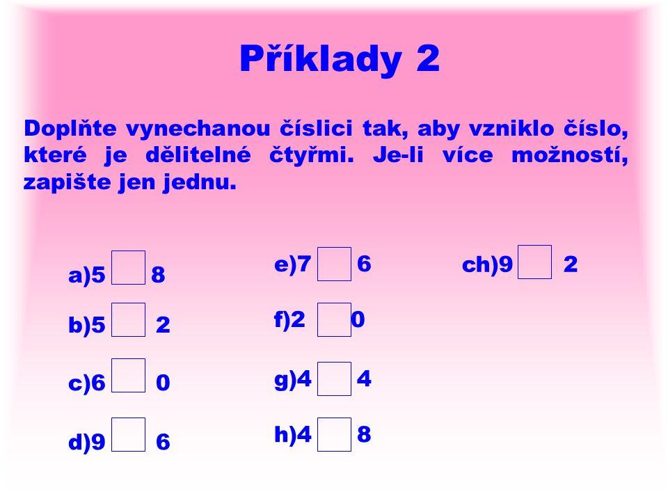 Příklady 2 Doplňte vynechanou číslici tak, aby vzniklo číslo, které je dělitelné čtyřmi. Je-li více možností, zapište jen jednu. a)5 8 b)5 2 c)6 0 e)7
