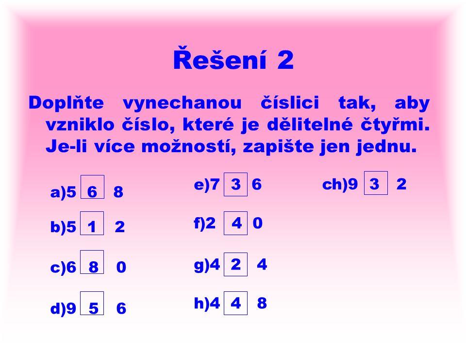 Řešení 2 Doplňte vynechanou číslici tak, aby vzniklo číslo, které je dělitelné čtyřmi. Je-li více možností, zapište jen jednu. a)5 6 8 b)5 1 2 c)6 8 0
