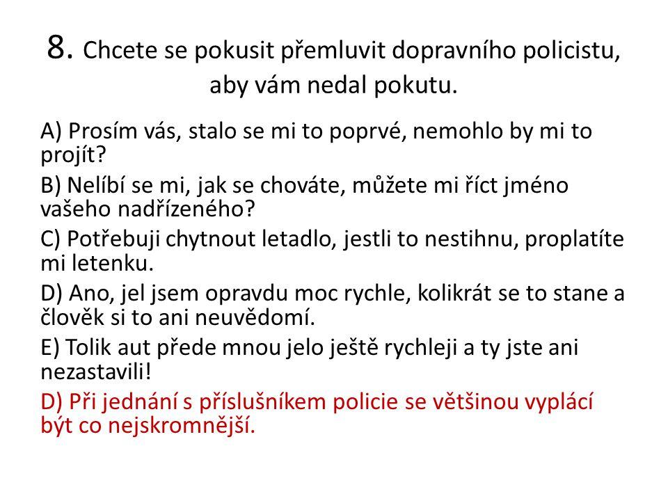 8. Chcete se pokusit přemluvit dopravního policistu, aby vám nedal pokutu. A) Prosím vás, stalo se mi to poprvé, nemohlo by mi to projít? B) Nelíbí se