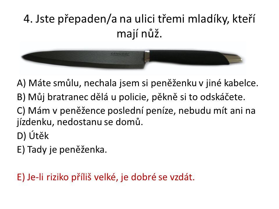 4. Jste přepaden/a na ulici třemi mladíky, kteří mají nůž. A) Máte smůlu, nechala jsem si peněženku v jiné kabelce. B) Můj bratranec dělá u policie, p