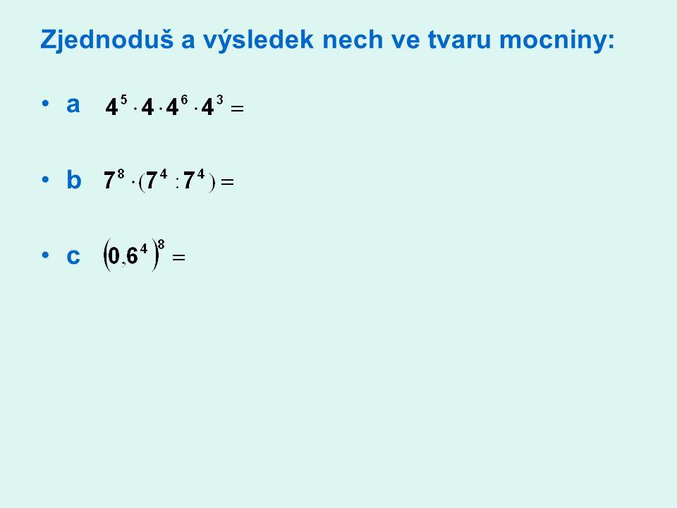 Zjednoduš a výsledek nech ve tvaru mocniny: a b c