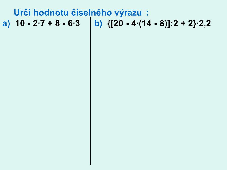 Urči hodnotu číselného výrazu : a) 10 - 2∙7 + 8 - 6∙3 b) {[20 - 4∙(14 - 8)]:2 + 2}∙2,2