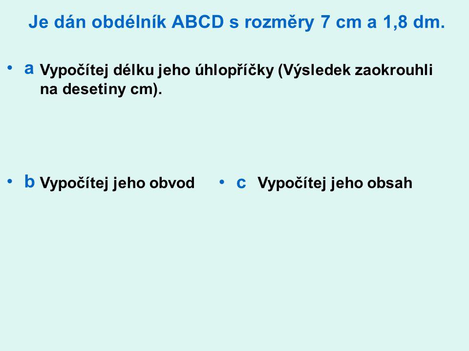 Je dán obdélník ABCD s rozměry 7 cm a 1,8 dm. a b Vypočítej délku jeho úhlopříčky (Výsledek zaokrouhli na desetiny cm). Vypočítej jeho obvodVypočítej
