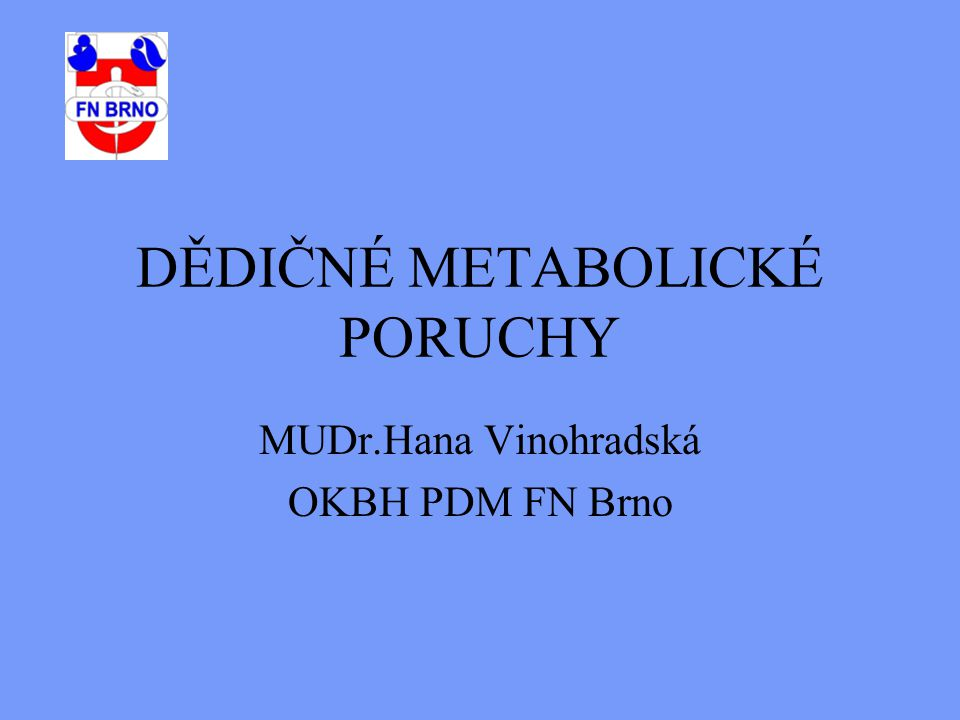 DĚDIČNÉ METABOLICKÉ PORUCHY MUDr.Hana Vinohradská OKBH PDM FN Brno