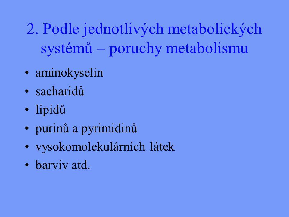 2. Podle jednotlivých metabolických systémů – poruchy metabolismu aminokyselin sacharidů lipidů purinů a pyrimidinů vysokomolekulárních látek barviv a