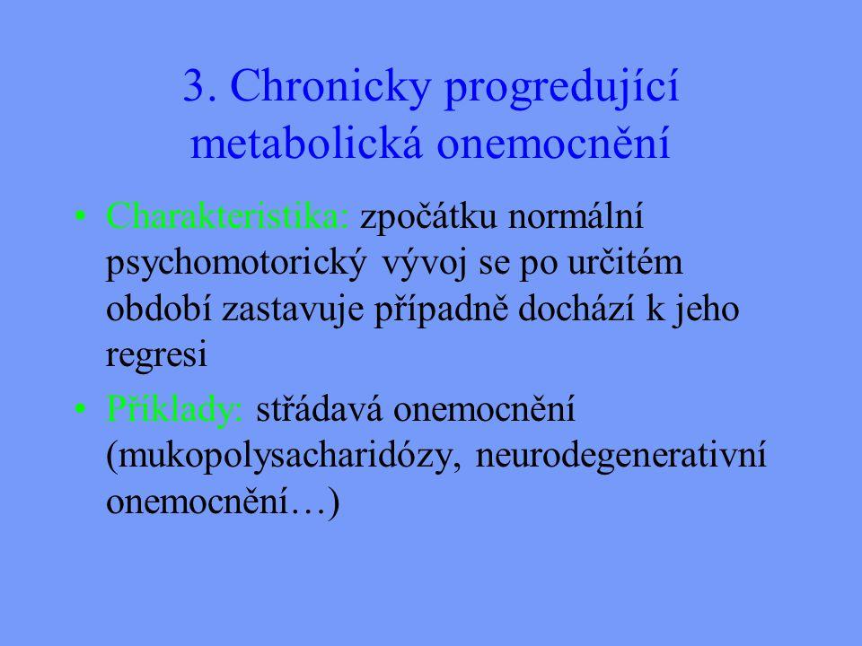 3. Chronicky progredující metabolická onemocnění Charakteristika: zpočátku normální psychomotorický vývoj se po určitém období zastavuje případně doch