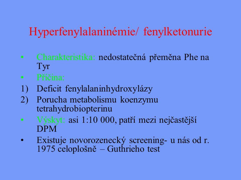 Hyperfenylalaninémie/ fenylketonurie Charakteristika: nedostatečná přeměna Phe na Tyr Příčina: 1)Deficit fenylalaninhydroxylázy 2)Porucha metabolismu koenzymu tetrahydrobiopterinu Výskyt: asi 1:10 000, patří mezi nejčastější DPM Existuje novorozenecký screening- u nás od r.