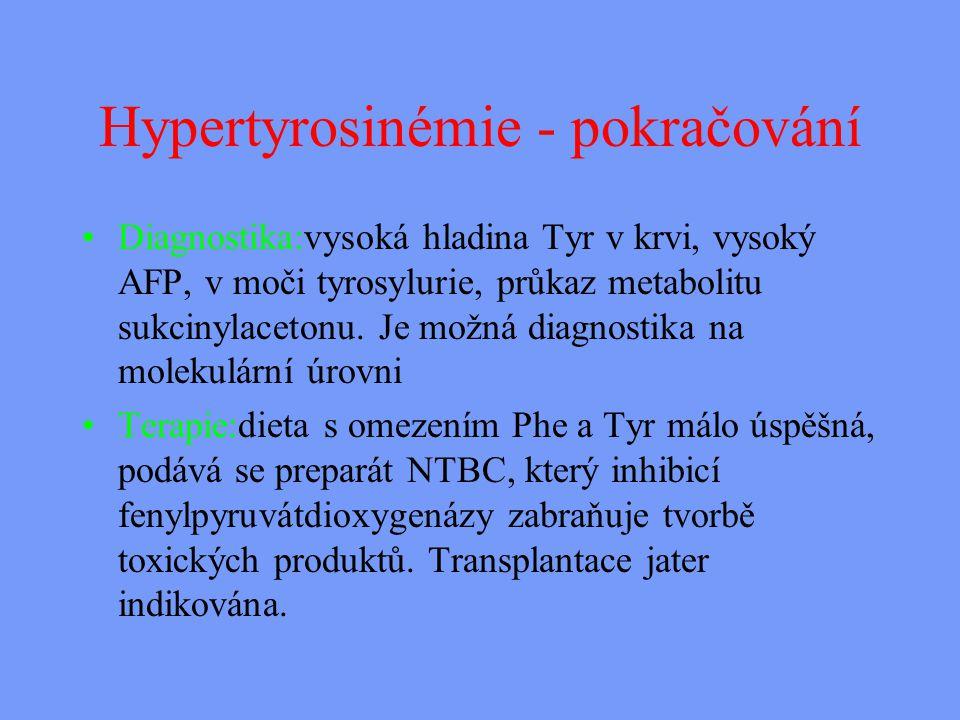 Hypertyrosinémie - pokračování Diagnostika:vysoká hladina Tyr v krvi, vysoký AFP, v moči tyrosylurie, průkaz metabolitu sukcinylacetonu.