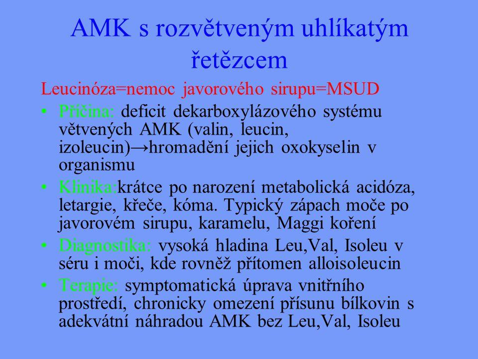 AMK s rozvětveným uhlíkatým řetězcem Leucinóza=nemoc javorového sirupu=MSUD Příčina: deficit dekarboxylázového systému větvených AMK (valin, leucin, izoleucin)→hromadění jejich oxokyselin v organismu Klinika:krátce po narození metabolická acidóza, letargie, křeče, kóma.