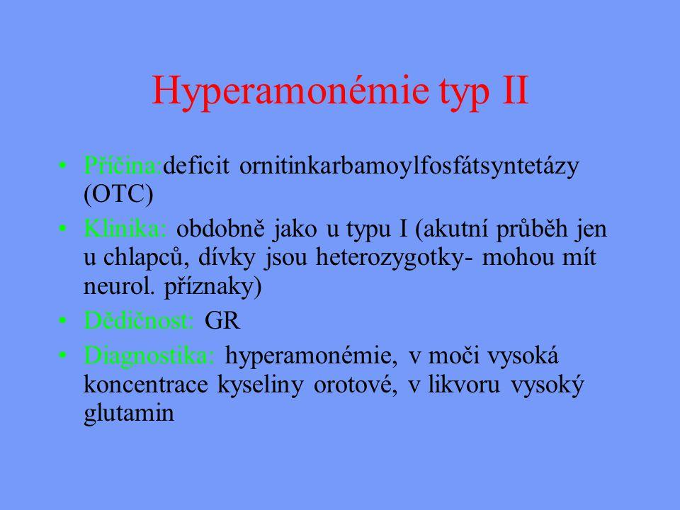 Hyperamonémie typ II Příčina:deficit ornitinkarbamoylfosfátsyntetázy (OTC) Klinika: obdobně jako u typu I (akutní průběh jen u chlapců, dívky jsou heterozygotky- mohou mít neurol.