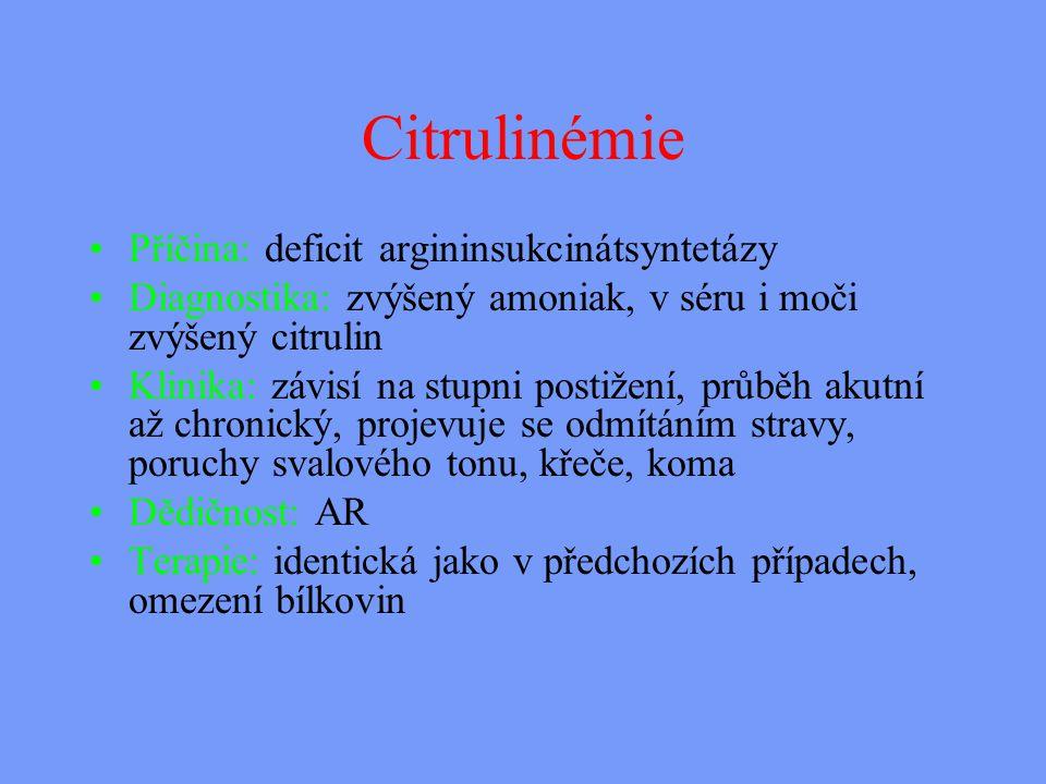 Citrulinémie Příčina: deficit argininsukcinátsyntetázy Diagnostika: zvýšený amoniak, v séru i moči zvýšený citrulin Klinika: závisí na stupni postižení, průběh akutní až chronický, projevuje se odmítáním stravy, poruchy svalového tonu, křeče, koma Dědičnost: AR Terapie: identická jako v předchozích případech, omezení bílkovin