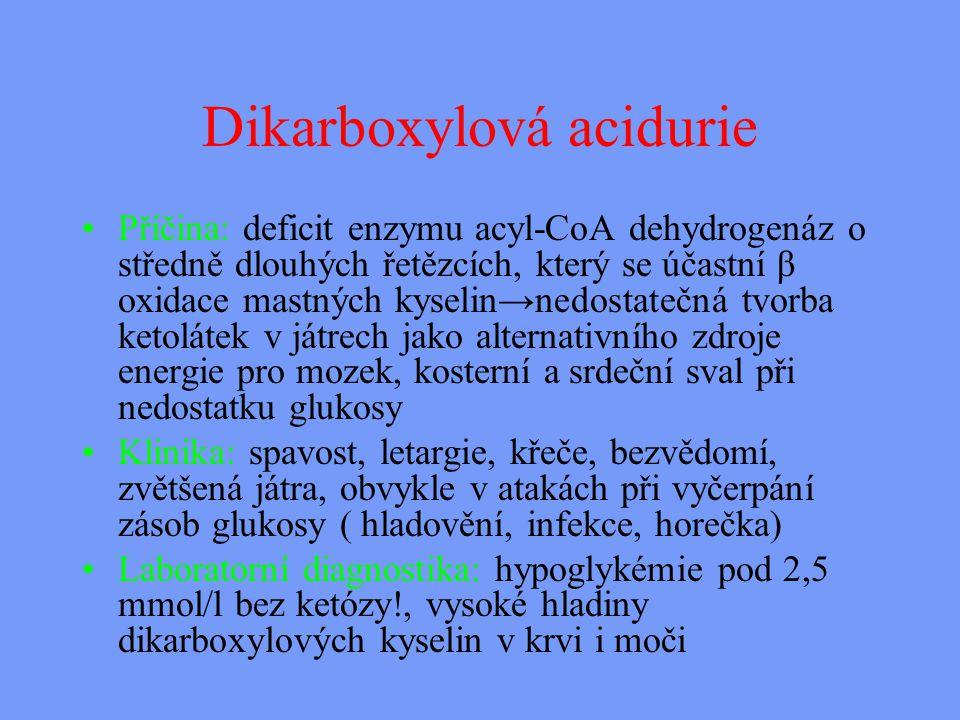 Dikarboxylová acidurie Příčina: deficit enzymu acyl-CoA dehydrogenáz o středně dlouhých řetězcích, který se účastní β oxidace mastných kyselin→nedostatečná tvorba ketolátek v játrech jako alternativního zdroje energie pro mozek, kosterní a srdeční sval při nedostatku glukosy Klinika: spavost, letargie, křeče, bezvědomí, zvětšená játra, obvykle v atakách při vyčerpání zásob glukosy ( hladovění, infekce, horečka) Laboratorní diagnostika: hypoglykémie pod 2,5 mmol/l bez ketózy!, vysoké hladiny dikarboxylových kyselin v krvi i moči