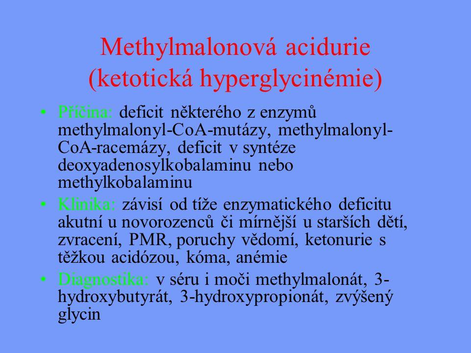 Methylmalonová acidurie (ketotická hyperglycinémie) Příčina: deficit některého z enzymů methylmalonyl-CoA-mutázy, methylmalonyl- CoA-racemázy, deficit v syntéze deoxyadenosylkobalaminu nebo methylkobalaminu Klinika: závisí od tíže enzymatického deficitu akutní u novorozenců či mírnější u starších dětí, zvracení, PMR, poruchy vědomí, ketonurie s těžkou acidózou, kóma, anémie Diagnostika: v séru i moči methylmalonát, 3- hydroxybutyrát, 3-hydroxypropionát, zvýšený glycin