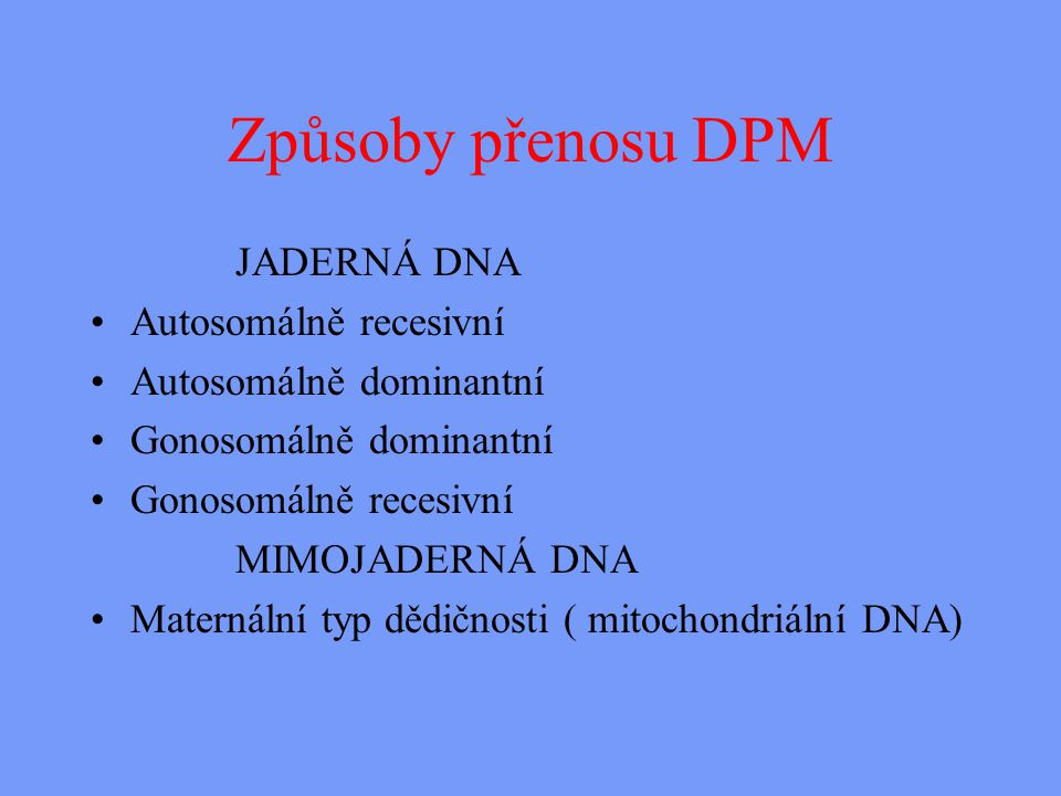Způsoby přenosu DPM JADERNÁ DNA Autosomálně recesivní Autosomálně dominantní Gonosomálně dominantní Gonosomálně recesivní MIMOJADERNÁ DNA Maternální typ dědičnosti ( mitochondriální DNA)