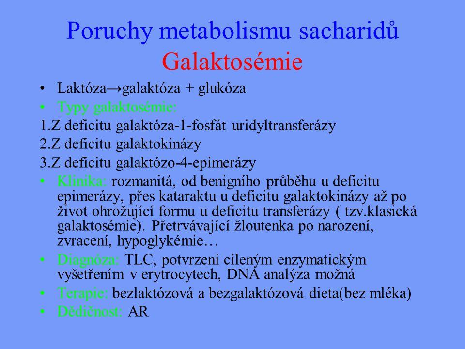 Poruchy metabolismu sacharidů Galaktosémie Laktóza→galaktóza + glukóza Typy galaktosémie: 1.Z deficitu galaktóza-1-fosfát uridyltransferázy 2.Z deficitu galaktokinázy 3.Z deficitu galaktózo-4-epimerázy Klinika: rozmanitá, od benigního průběhu u deficitu epimerázy, přes kataraktu u deficitu galaktokinázy až po život ohrožující formu u deficitu transferázy ( tzv.klasická galaktosémie).