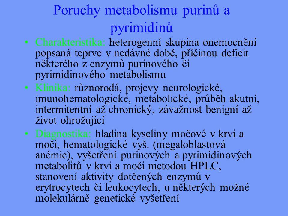 Poruchy metabolismu purinů a pyrimidinů Charakteristika: heterogenní skupina onemocnění popsaná teprve v nedávné době, příčinou deficit některého z enzymů purinového či pyrimidinového metabolismu Klinika: různorodá, projevy neurologické, imunohematologické, metabolické, průběh akutní, intermitentní až chronický, závažnost benigní až život ohrožující Diagnostika: hladina kyseliny močové v krvi a moči, hematologické vyš.