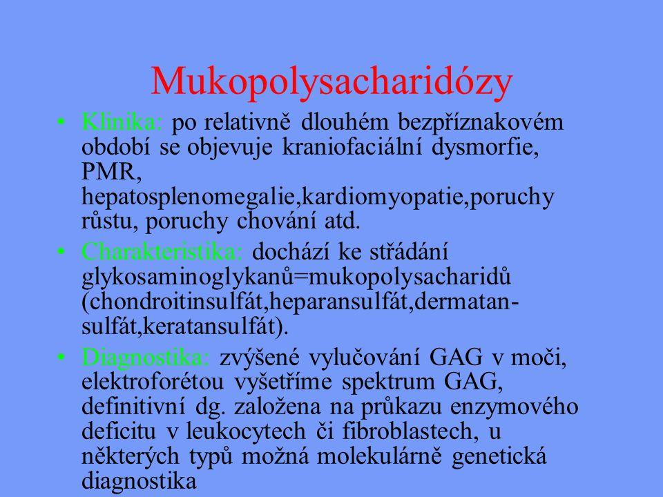 Mukopolysacharidózy Klinika: po relativně dlouhém bezpříznakovém období se objevuje kraniofaciální dysmorfie, PMR, hepatosplenomegalie,kardiomyopatie,poruchy růstu, poruchy chování atd.