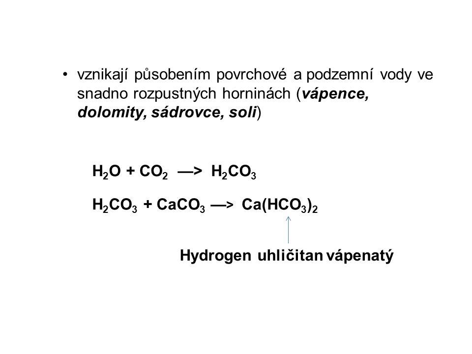 vznikají působením povrchové a podzemní vody ve snadno rozpustných horninách (vápence, dolomity, sádrovce, soli) H 2 O + CO 2 —> H 2 CO 3 H 2 CO 3 + CaCO 3 — > Ca(HCO 3 ) 2 Hydrogen uhličitan vápenatý