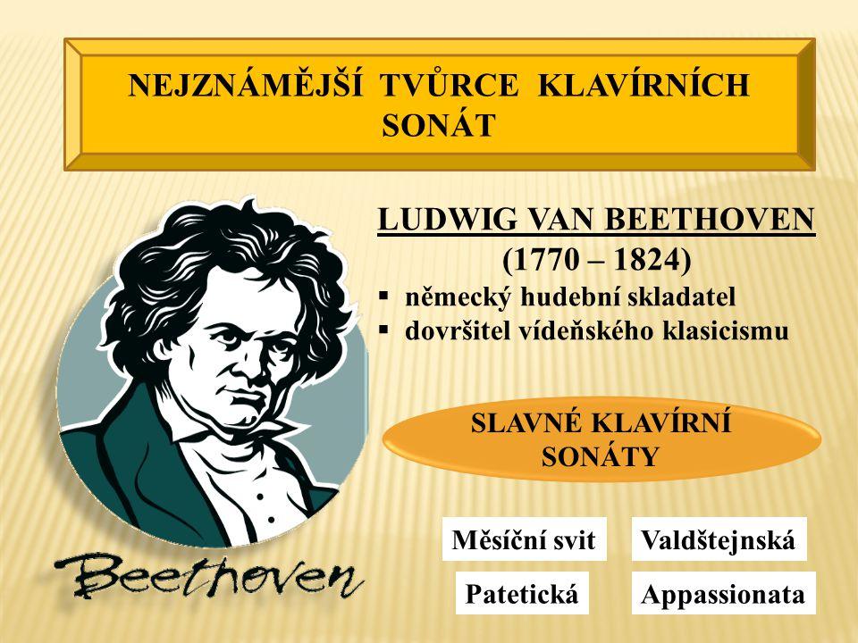 NEJZNÁMĚJŠÍ TVŮRCE KLAVÍRNÍCH SONÁT LUDWIG VAN BEETHOVEN (1770 – 1824)  německý hudební skladatel  dovršitel vídeňského klasicismu SLAVNÉ KLAVÍRNÍ SONÁTY Měsíční svit Patetická Valdštejnská Appassionata