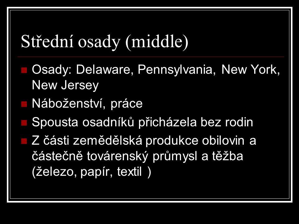 Střední osady (middle) Osady: Delaware, Pennsylvania, New York, New Jersey Náboženství, práce Spousta osadníků přicházela bez rodin Z části zemědělská