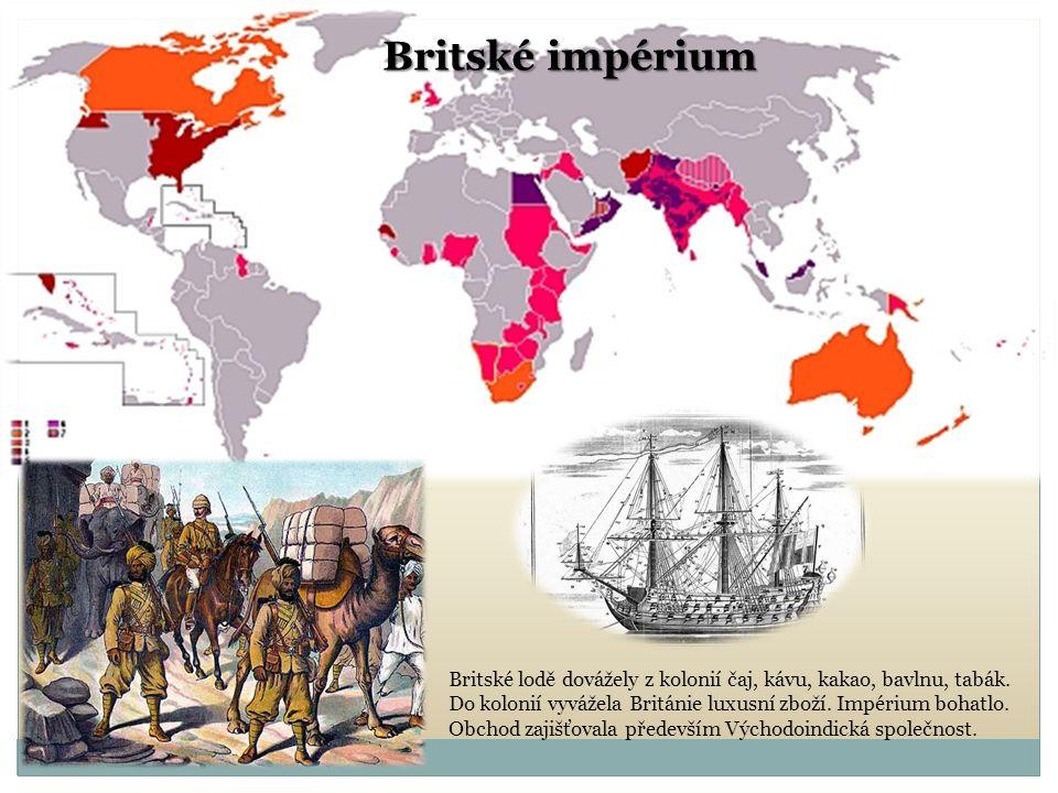 Britské impérium Britské lodě dovážely z kolonií čaj, kávu, kakao, bavlnu, tabák. Do kolonií vyvážela Británie luxusní zboží. Impérium bohatlo. Obchod