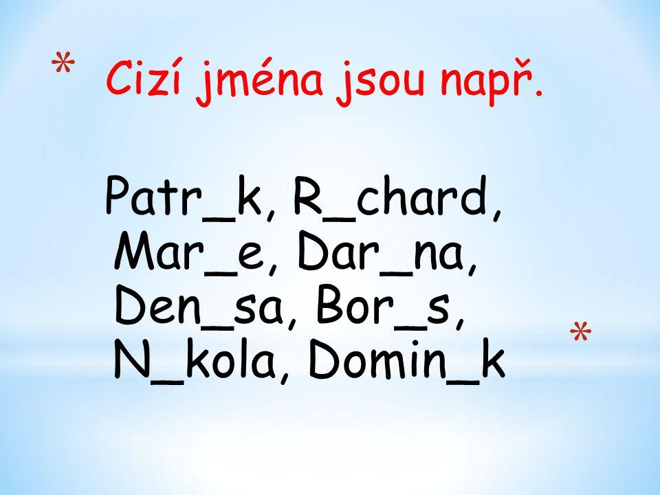 * Cizí jména jsou např. Patr_k, R_chard, Mar_e, Dar_na, Den_sa, Bor_s, N_kola, Domin_k