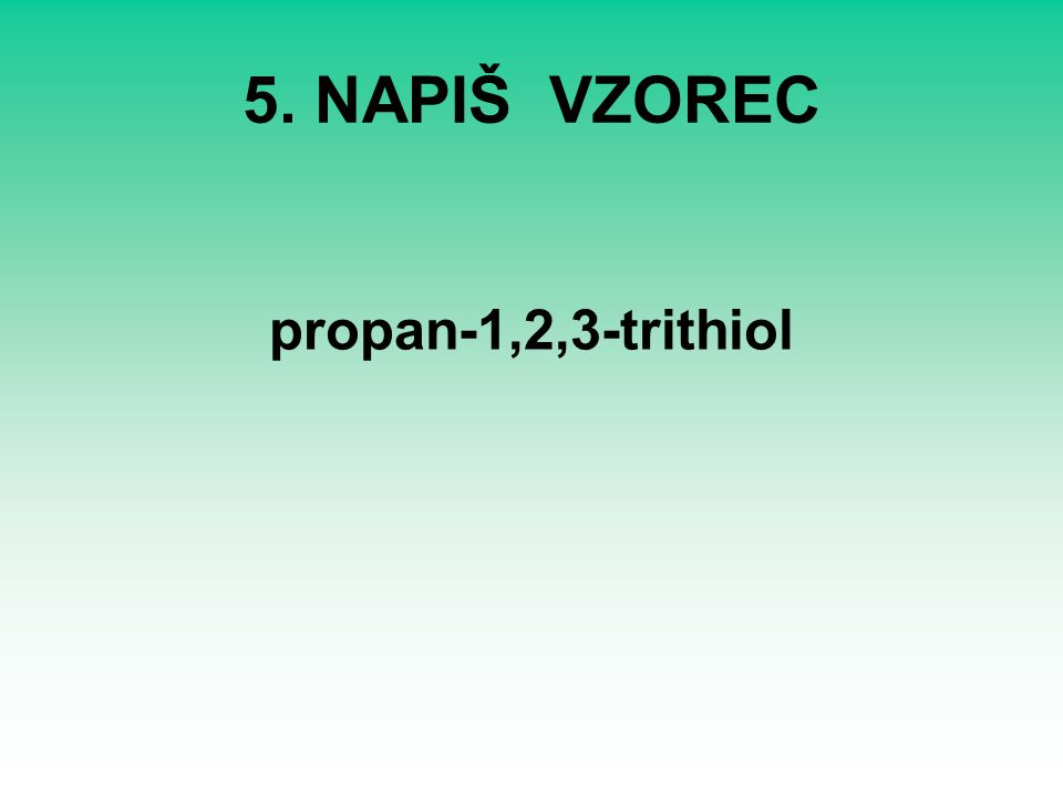 5. NAPIŠ VZOREC propan-1,2,3-trithiol