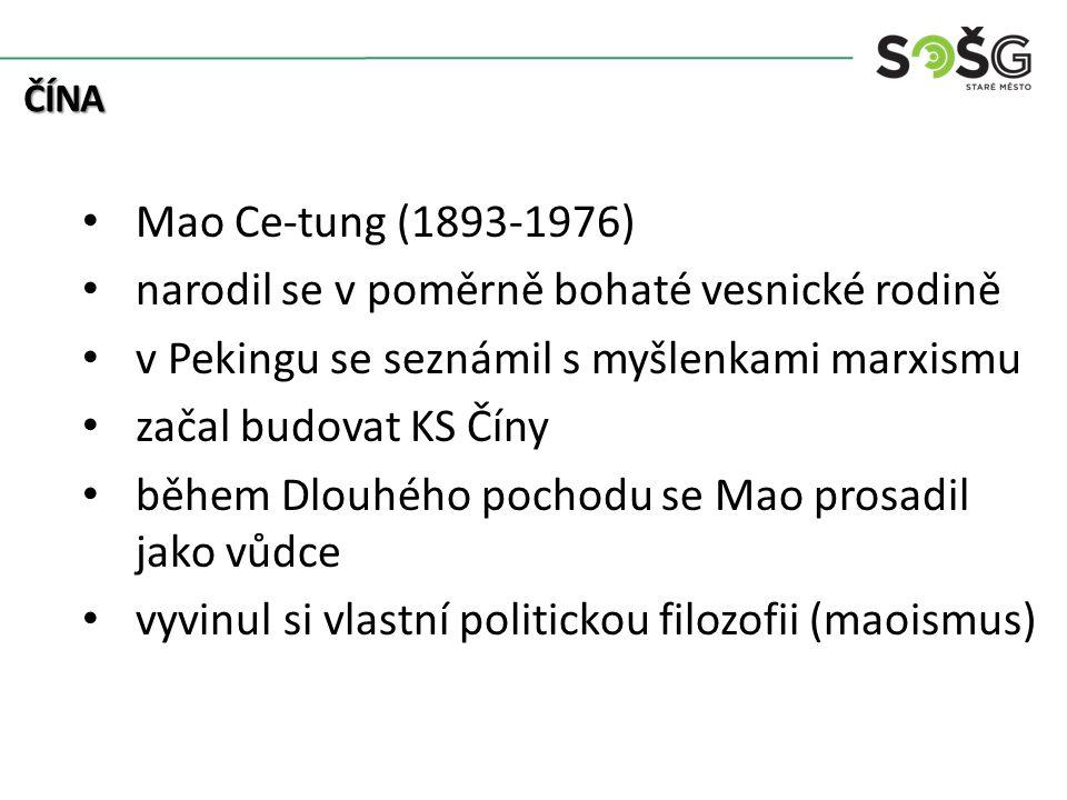 Mao Ce-tung (1893-1976) narodil se v poměrně bohaté vesnické rodině v Pekingu se seznámil s myšlenkami marxismu začal budovat KS Číny během Dlouhého pochodu se Mao prosadil jako vůdce vyvinul si vlastní politickou filozofii (maoismus) ČÍNA