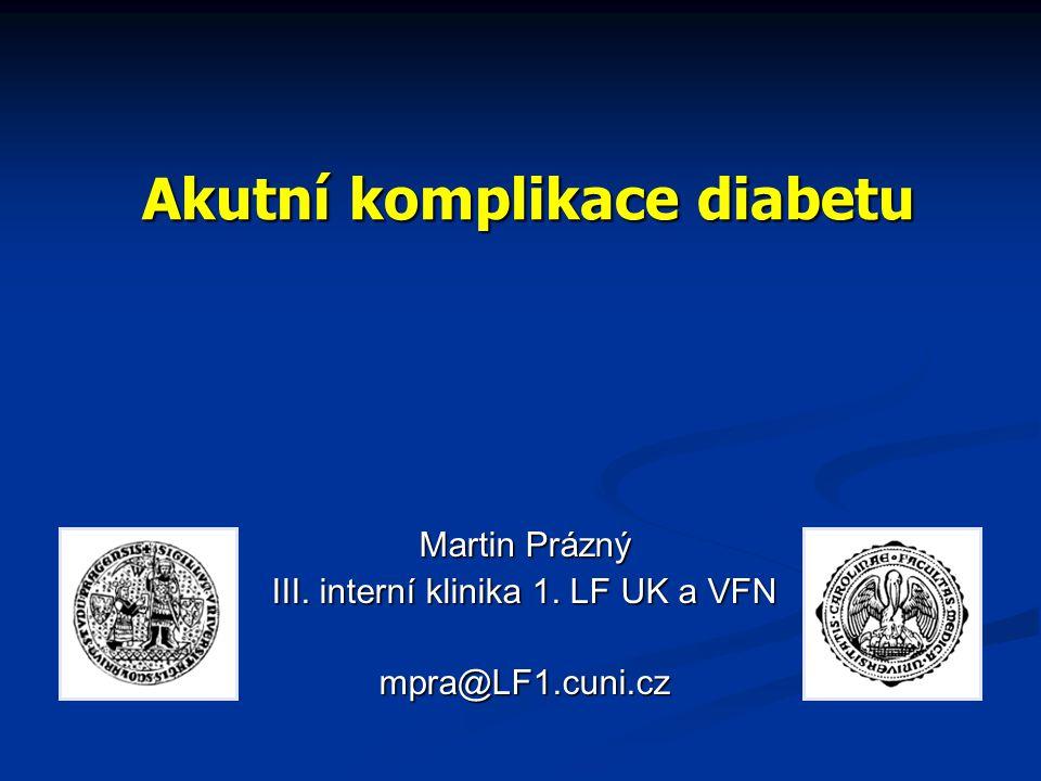Akutní komplikace diabetu Martin Prázný III. interní klinika 1. LF UK a VFN mpra@LF1.cuni.cz