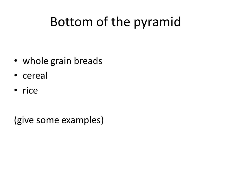 Bottom of the pyramid whole grain breads cereal rice (give some examples)