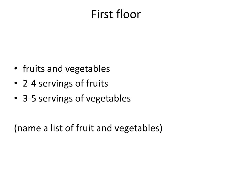 First floor fruits and vegetables 2-4 servings of fruits 3-5 servings of vegetables (name a list of fruit and vegetables)