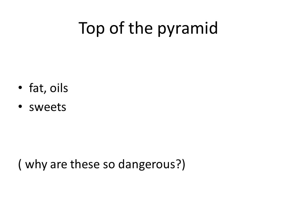 Top of the pyramid fat, oils sweets ( why are these so dangerous?)