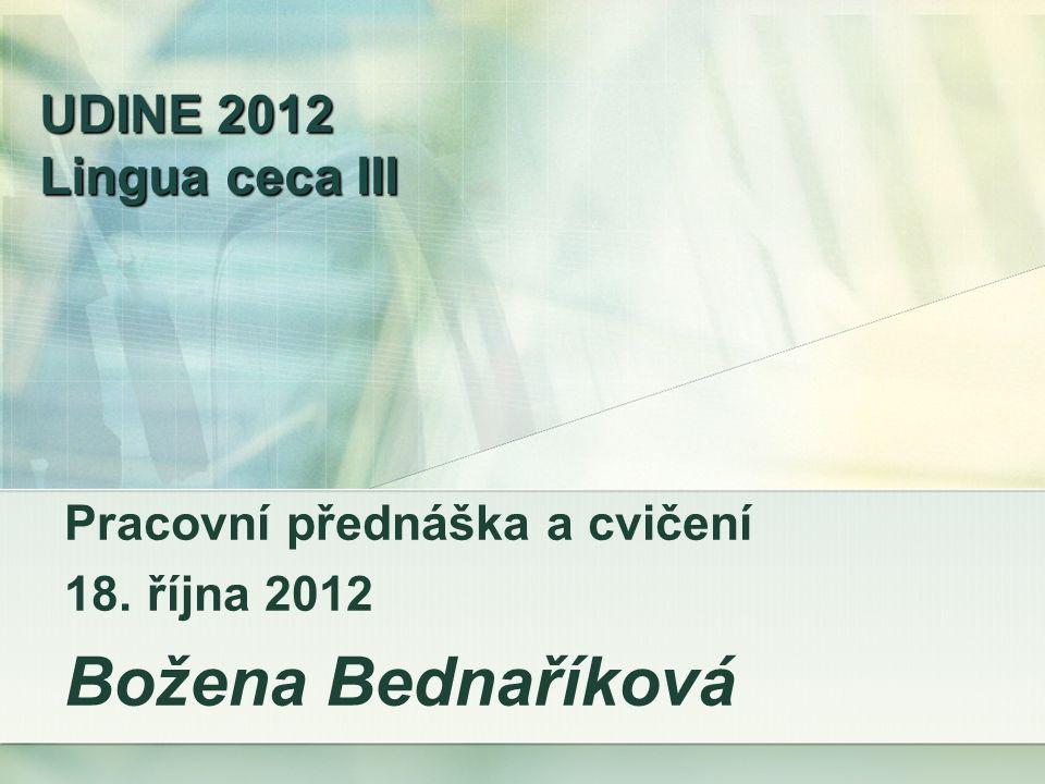 UDINE 2012 Lingua ceca III Pracovní přednáška a cvičení 18. října 2012 Božena Bednaříková