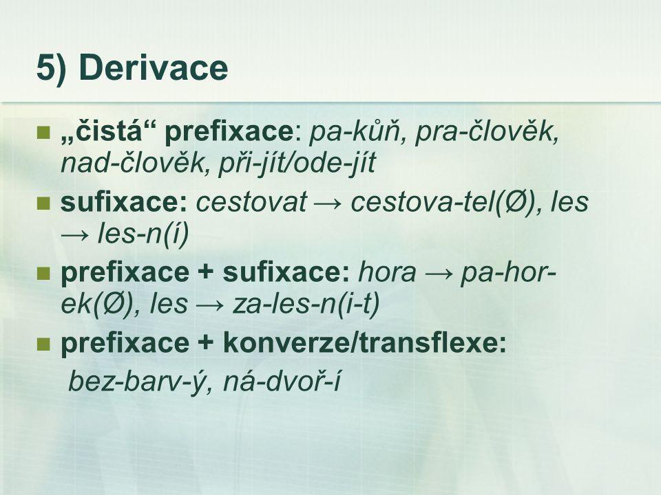 """5) Derivace """"čistá prefixace: pa-kůň, pra-člověk, nad-člověk, při-jít/ode-jít sufixace: cestovat → cestova-tel(Ø), les → les-n(í) prefixace + sufixace: hora → pa-hor- ek(Ø), les → za-les-n(i-t) prefixace + konverze/transflexe: bez-barv-ý, ná-dvoř-í"""