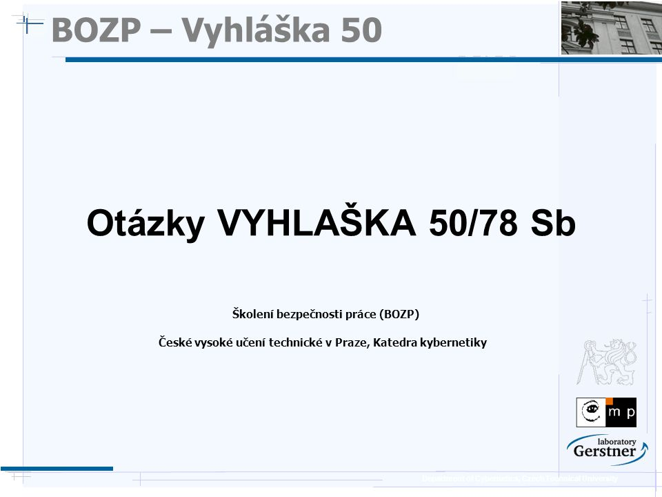 Department of Cybernetics, Czech Technical University BOZP – Vyhláška 50 Školení bezpečnosti práce (BOZP) Otázky VYHLAŠKA 50/78 Sb České vysoké učení