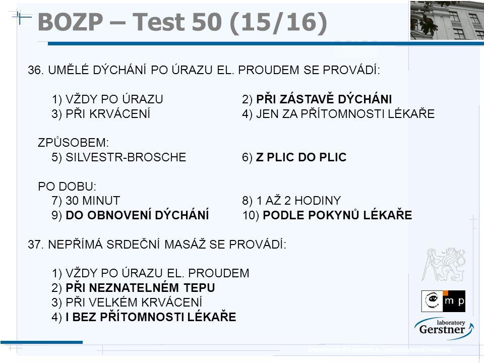 Department of Cybernetics, Czech Technical University BOZP – Test 50 (15/16) 36. UMĚLÉ DÝCHÁNÍ PO ÚRAZU EL. PROUDEM SE PROVÁDÍ: 1) VŽDY PO ÚRAZU2) PŘI