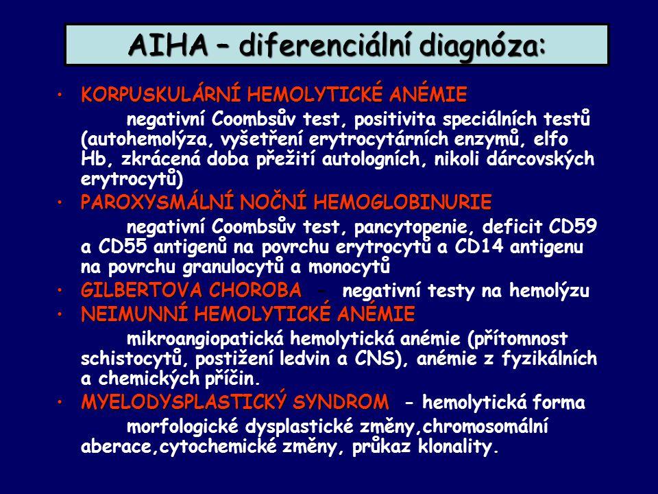 AIHA – diferenciální diagnóza: KORPUSKULÁRNÍ HEMOLYTICKÉ ANÉMIEKORPUSKULÁRNÍ HEMOLYTICKÉ ANÉMIE negativní Coombsův test, positivita speciálních testů (autohemolýza, vyšetření erytrocytárních enzymů, elfo Hb, zkrácená doba přežití autologních, nikoli dárcovských erytrocytů) PAROXYSMÁLNÍ NOČNÍ HEMOGLOBINURIEPAROXYSMÁLNÍ NOČNÍ HEMOGLOBINURIE negativní Coombsův test, pancytopenie, deficit CD59 a CD55 antigenů na povrchu erytrocytů a CD14 antigenu na povrchu granulocytů a monocytů GILBERTOVA CHOROBAGILBERTOVA CHOROBA - negativní testy na hemolýzu NEIMUNNÍ HEMOLYTICKÉ ANÉMIENEIMUNNÍ HEMOLYTICKÉ ANÉMIE mikroangiopatická hemolytická anémie (přítomnost schistocytů, postižení ledvin a CNS), anémie z fyzikálních a chemických příčin.